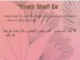 Imam Shafi Ee used his respect and knowledge to be more closer to Allah each day.