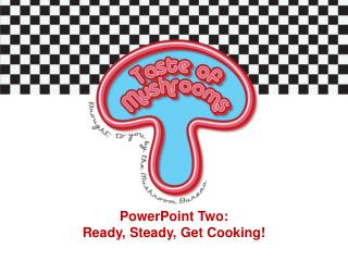 PowerPoint Two:  Ready, Steady, Get Cooking!