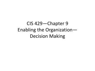 CIS 429—Chapter 9 Enabling the Organization— Decision Making