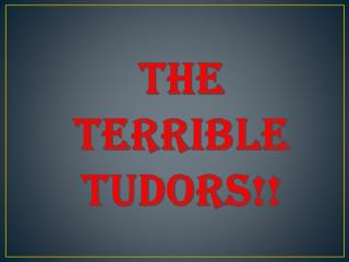 the TERRIBLE TUDORS!!