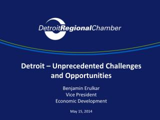 Detroit – Unprecedented Challenges and Opportunities Benjamin Erulkar Vice President