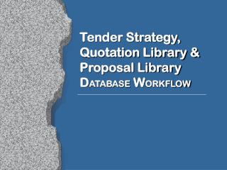 Tender Strategy,  Quotation Library &  Proposal Library  D ATABASE  W ORKFLOW