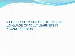 """""""CURRENT SITUATION OF THE ENGLISH LANGUAGE OF ADULT LEARNERS IN KAVANGO REGION"""""""