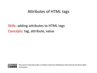 S kills : adding attributes to HTML tags  C oncepts : tag,  attribute, value