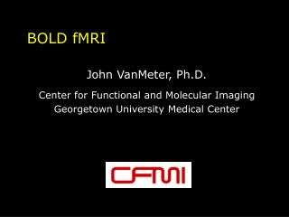 BOLD fMRI John VanMeter, Ph.D. Center for Functional and Molecular Imaging