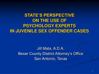 STATE�S PERSPECTIVE ON THE USE OF PSYCHOLOGY EXPERTS IN JUVENILE SEX OFFENDER CASES