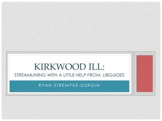 Kirkwood ILL: streamlining with A little help from   Libguides