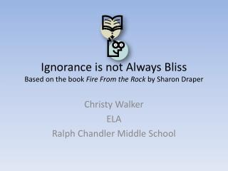 Ignorance is not Always Bliss Based on the book  Fire From the Rock  by Sharon Draper