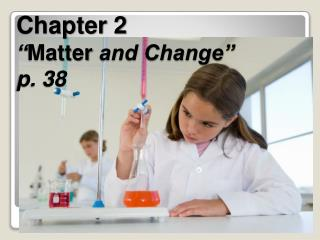 "Chapter 2 "" Matter  and Change"" p. 38"