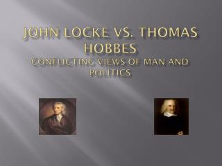 John Locke Vs. Thomas Hobbes Conflicting views of man and politics