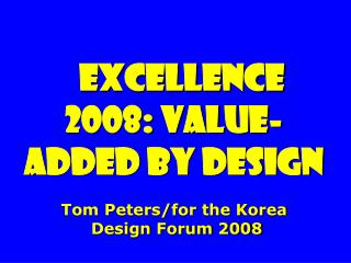 Excellence 2008: value-added By Design Tom Peters/for the Korea  Design Forum 2008