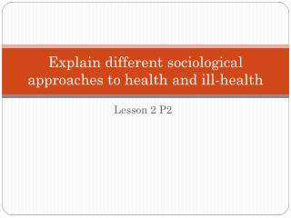 Explain different sociological approaches to health and ill-health