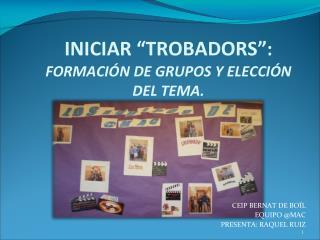 INICIAR �TROBADORS� :  FORMACI�N DE GRUPOS Y ELECCI�N DEL TEMA.
