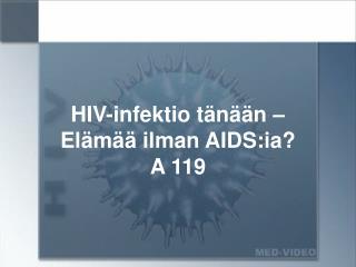 HIV-infektio tänään – Elämää ilman AIDS:ia? A 119