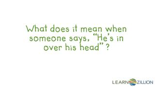 "What does it mean when someone says, ""He's in over his head"" ?"