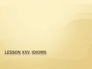 Lesson XXV: Idioms