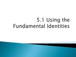 5.1 Using the Fundamental Identities