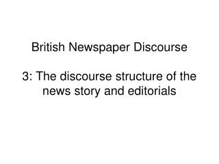 British Newspaper Discourse 3: The discourse structure of the news story and editorials