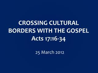 CROSSING CULTURAL BORDERS WITH THE GOSPEL Acts  17:16-34