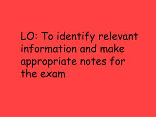 LO: To identify relevant  information and make  appropriate notes for  the exam