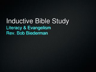 Inductive Bible Study  Literacy & Evangelism Rev. Bob Biederman
