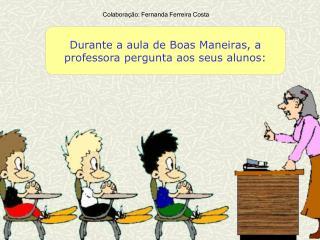 Durante a aula de Boas Maneiras, a professora pergunta aos seus alunos: