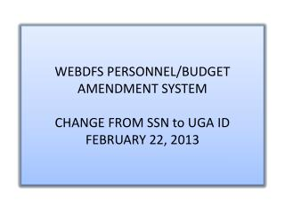 WEBDFS PERSONNEL/BUDGET AMENDMENT SYSTEM CHANGE FROM SSN to UGA ID FEBRUARY 22, 2013