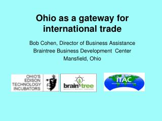 Ohio as a gateway for international trade Bob Cohen, Director of Business Assistance