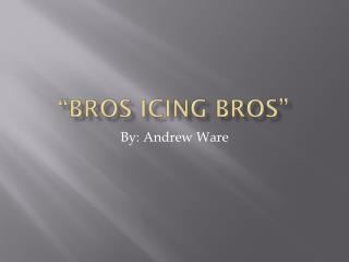 """Bros Icing Bros"""