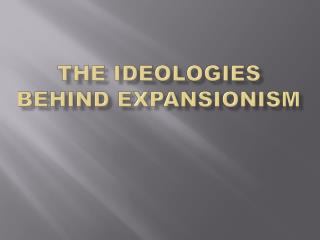THE IDEOLOGIES BEHIND EXPANSIONISM