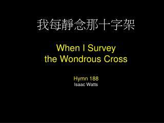 我每靜念那十字架 When I Survey  the Wondrous Cross Hymn 188 Isaac Watts