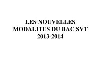 LES NOUVELLES MODALITES DU BAC SVT  2013-2014