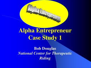 Alpha Entrepreneur Case Study 1 Bob Douglas National Center for Therapeutic Riding