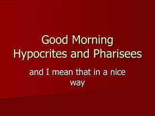 Good Morning Hypocrites and Pharisees