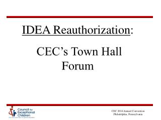 IDEA Reauthorization :  CEC's Town Hall Forum
