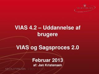 VIAS  4.2  – Uddannelse af brugere VIAS og Sagsproces 2.0 Februar  2013 af: Jan Kristensen