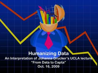 "Humanizing Data An Interpretation of Johanna  Drucker's  UCLA lecture ""From Data to  Capta """