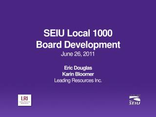 SEIU Local 1000 Board Development June 26, 2011 Eric Douglas Karin Bloomer Leading Resources Inc.