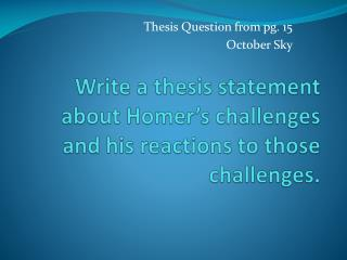 Write a thesis statement about Homer's challenges and his reactions to those challenges.