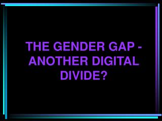 THE GENDER GAP -  ANOTHER DIGITAL  DIVIDE?