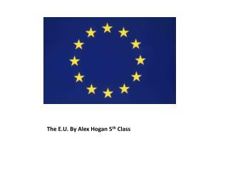 The E.U. By Alex Hogan 5 th  Class
