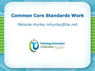 Common  Core  Standards  Work Melanie  Hurley mhurley@tie