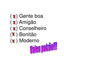 (   ) Gente boa (   ) Amigão (   ) Conselheiro (   ) Bonitão (   ) Moderno
