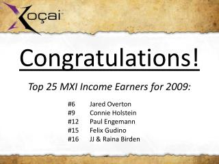 Congratulations! Top 25 MXI Income Earners for 2009: #6	Jared Overton 			#9  	Connie Holstein