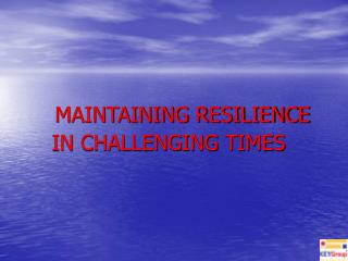 MAINTAINING RESILIENCE IN CHALLENGING TIMES