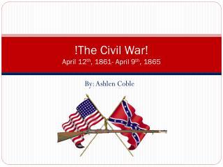 !The Civil War! April 12 th , 1861- April 9 th , 1865