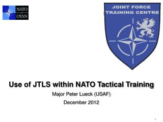 Use of JTLS within NATO Tactical Training Major Peter Lueck (USAF) December 2012