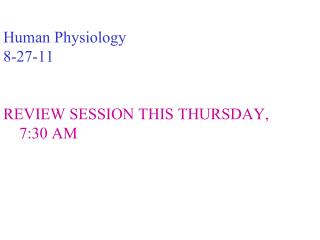 Human Physiology 8-27-11 REVIEW SESSION THIS THURSDAY,     7:30 AM