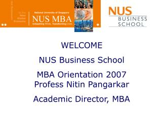 WELCOME NUS Business School  MBA Orientation 2007  Profess Nitin Pangarkar Academic Director, MBA