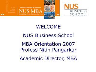 WELCOME NUS Business School  MBA Orientation 2007  Profess Nitin Pangarkar Academic Director, MBA